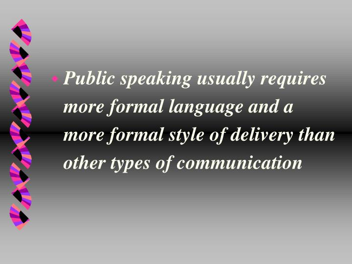Public speaking usually requires more formal language and a more formal style of delivery than other types of communication