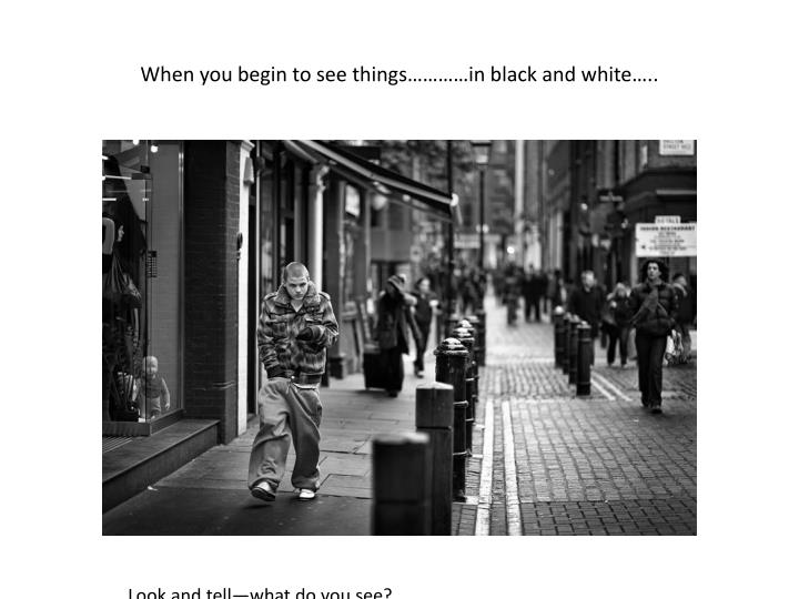 When you begin to see things…………in black and white…..