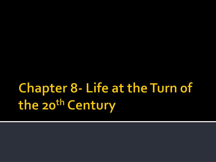 Chapter 8 life at the turn of the 20 th century