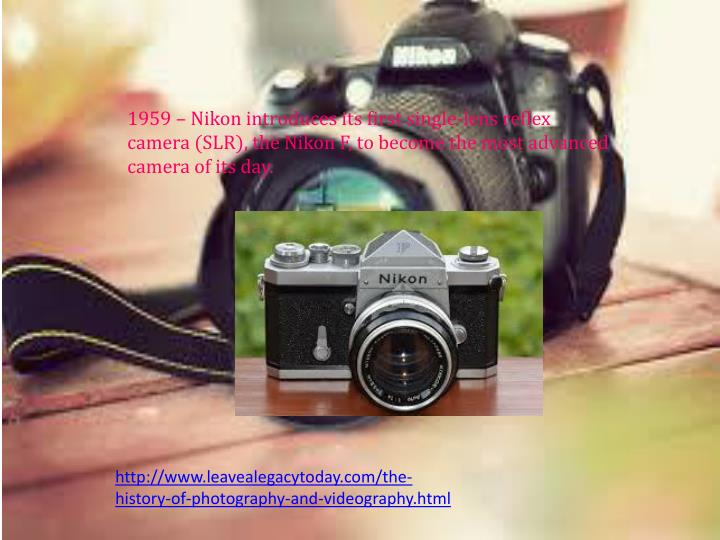 1959  Nikon introduces its first single-lens reflex camera (SLR), the Nikon F, to become the most advanced camera of its day.