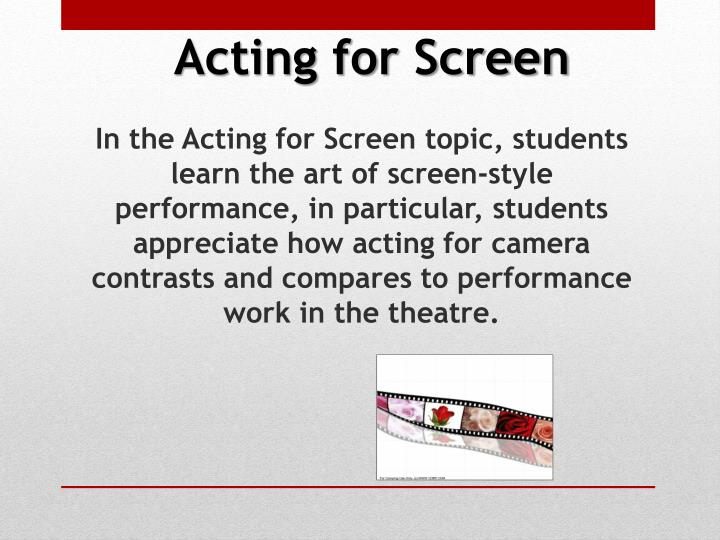 In the Acting for Screen topic, students learn the art of screen-style performance, in particular, students appreciate how acting for camera contrasts and compares to performance work in the theatre.