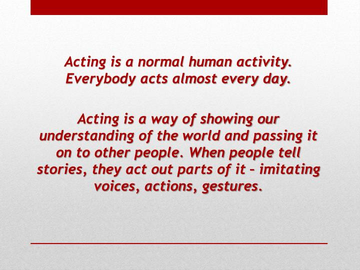 Acting is a normal human activity. Everybody acts almost every day.
