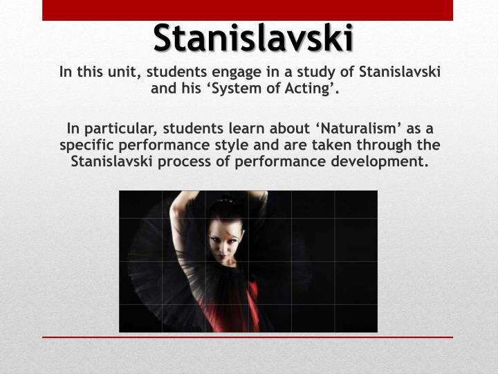 In this unit, students engage in a study of Stanislavski and his 'System of Acting'.