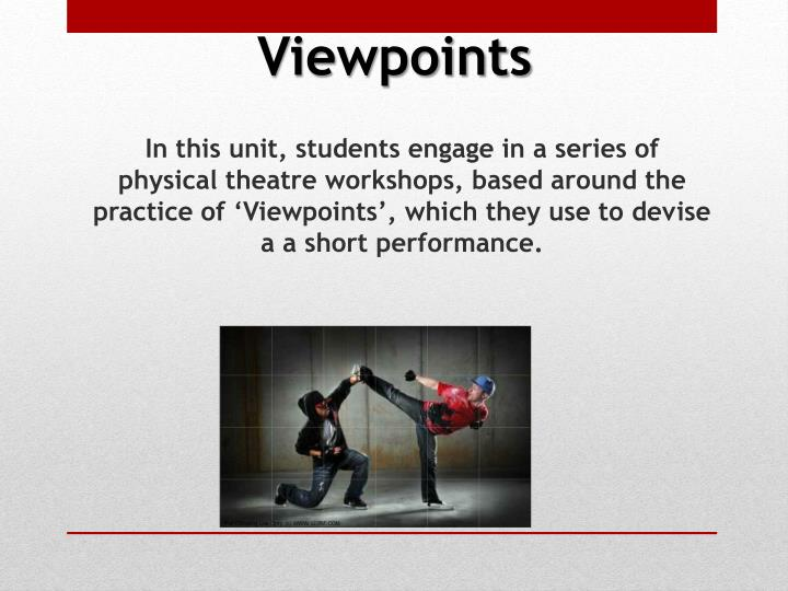 In this unit, students engage in a series of physical theatre workshops, based around the practice of 'Viewpoints', which they use to devise a a short performance.