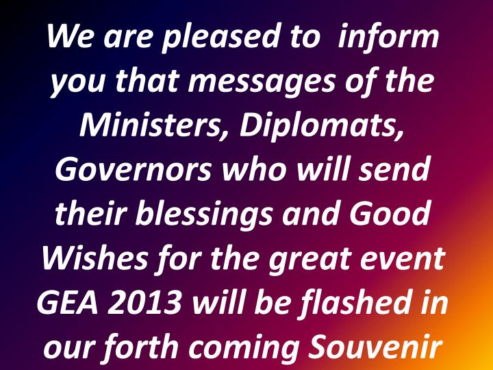 We are pleased to  inform you that messages of the Ministers, Diplomats, Governors who will send their blessings and Good Wishes for the great event GEA 2013 will be flashed in our forth coming Souvenir