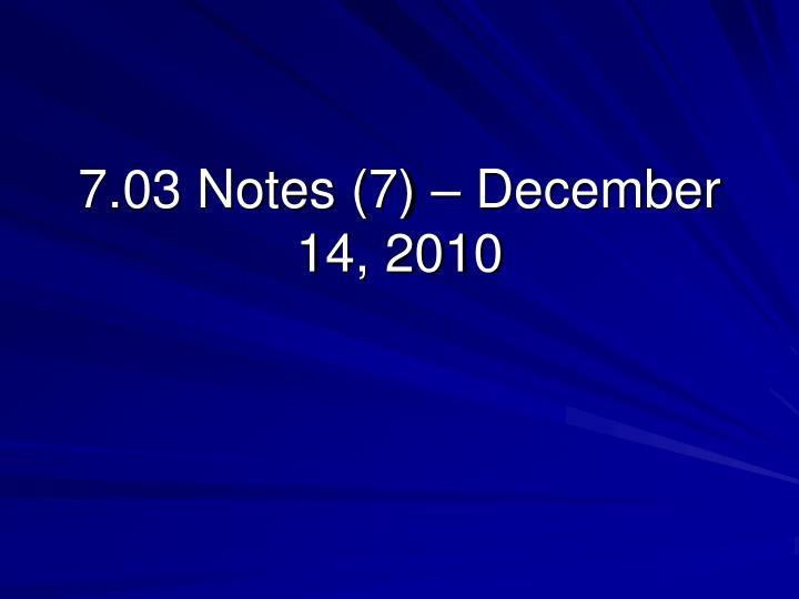 7.03 Notes (7) – December 14, 2010