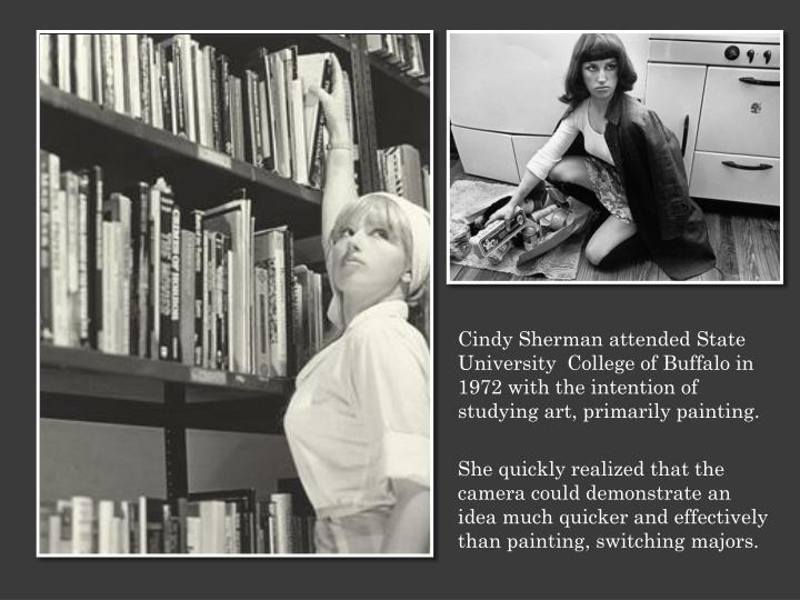 Cindy Sherman attended State University  College of Buffalo in 1972 with the intention of studying a...