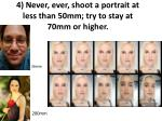4 never ever shoot a portrait at less than 50mm try to stay at 70mm or higher