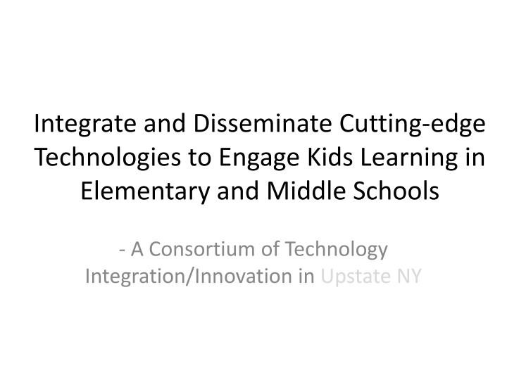 Integrate and Disseminate Cutting-edge Technologies to Engage Kids Learning in Elementary and Middle...