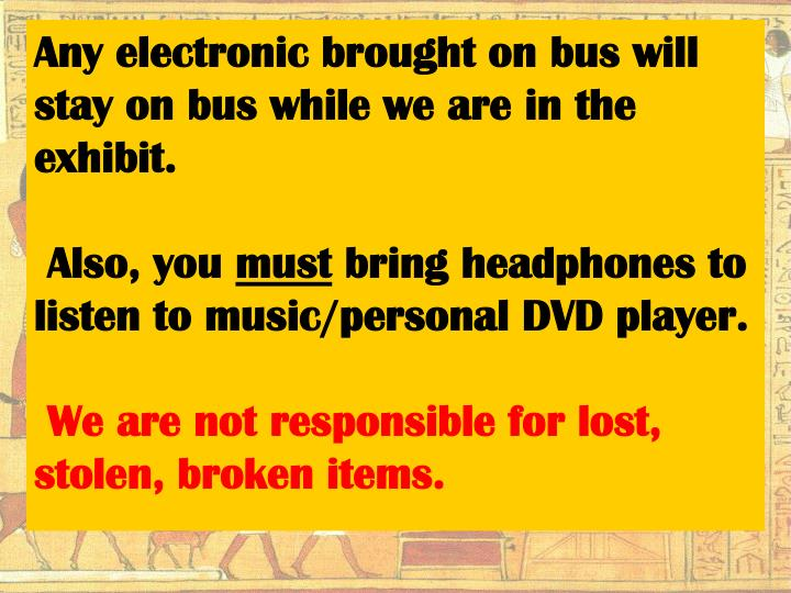 Any electronic brought on bus will stay on bus while we are in the exhibit.