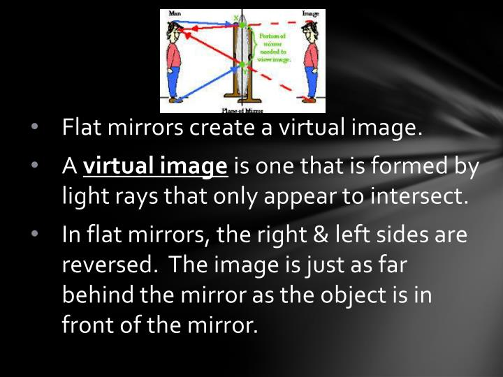 Flat mirrors create a virtual image.