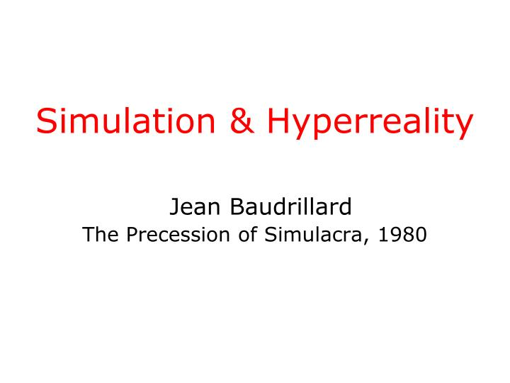 Simulation hyperreality jean baudrillard the precession of simulacra 1980