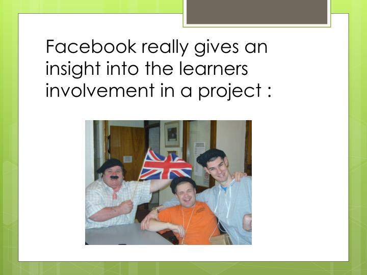 Facebook really gives an insight into the learners involvement in a project :