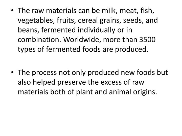 The raw materials can be milk, meat, fish, vegetables, fruits, cereal grains,