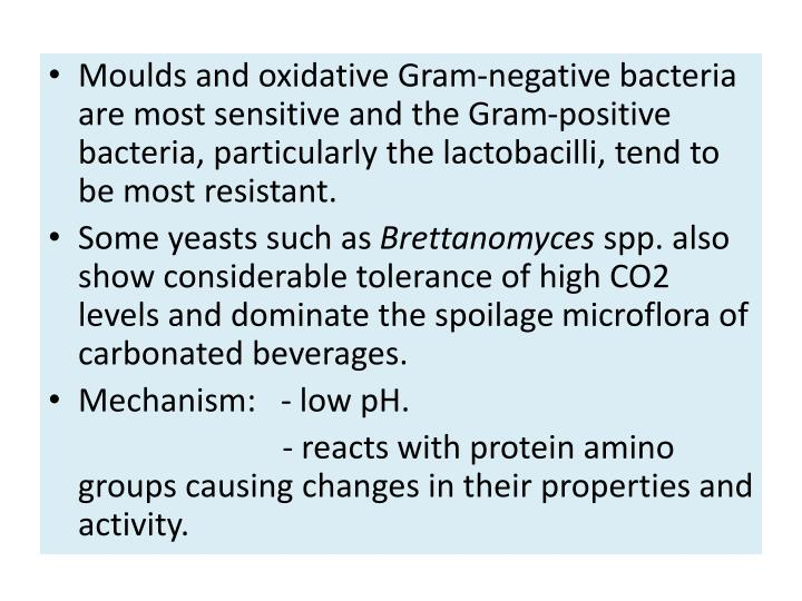 Moulds and oxidative Gram-negative bacteria are most sensitive and the Gram-positive bacteria, particularly the lactobacilli, tend to be most resistant.
