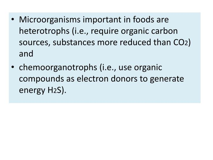 Microorganisms important in foods are heterotrophs (i.e., require organic carbon sources, substances more reduced than CO