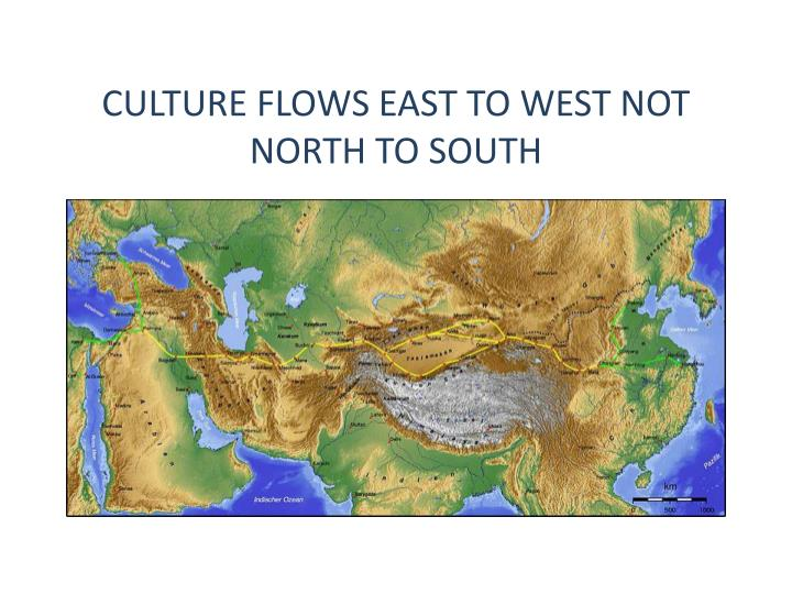 CULTURE FLOWS EAST TO WEST NOT NORTH TO SOUTH
