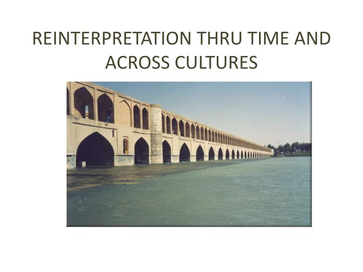 REINTERPRETATION THRU TIME AND ACROSS CULTURES