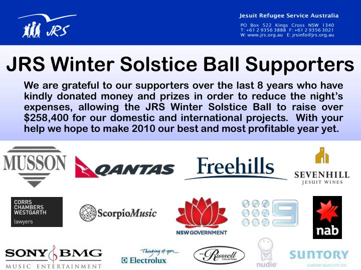 We are grateful to our supporters over the last 8 years who have kindly donated money and prizes in order to reduce the night's expenses, allowing the JRS Winter Solstice Ball to raise over $258,400 for our domestic and international projects.  With your help we hope to make 2010 our best and most profitable year yet.