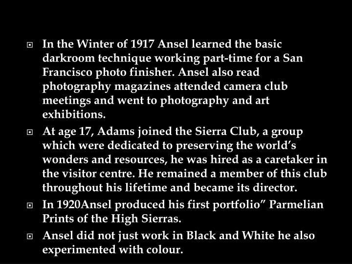 In the Winter of 1917 Ansel learned the basic darkroom technique working part-time for a San Francisco photo finisher. Ansel also read photography magazines attended camera club meetings and went to photography and art exhibitions.