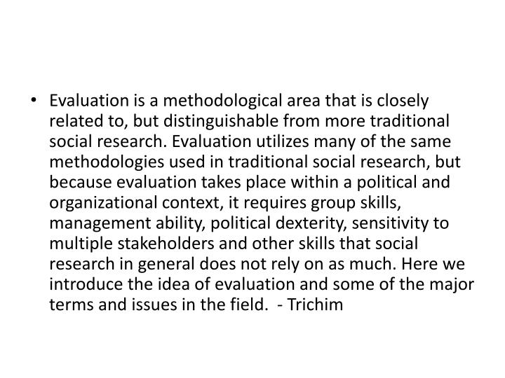 Evaluation is a methodological area that is closely related to, but distinguishable from more traditional social research. Evaluation utilizes many of the same methodologies used in traditional social research, but because evaluation takes place within a political and organizational context, it requires group skills, management ability, political dexterity, sensitivity to multiple stakeholders and other skills that social research in general does not rely on as much. Here we introduce the idea of evaluation and some of the major terms and issues in the field.  -