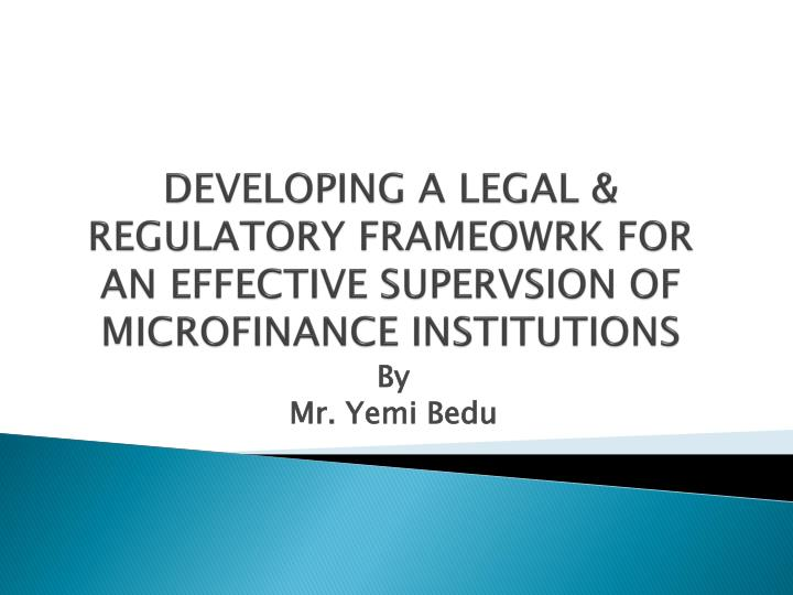 DEVELOPING A LEGAL & REGULATORY FRAMEOWRK FOR AN EFFECTIVE SUPERVSION OF MICROFINANCE INSTITUTIONS