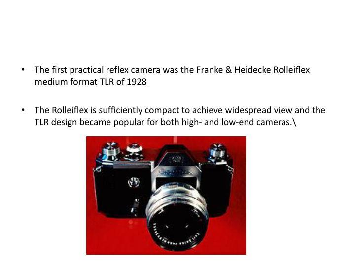 The first practical reflex camera was the Franke & Heidecke Rolleiflex medium format TLR of