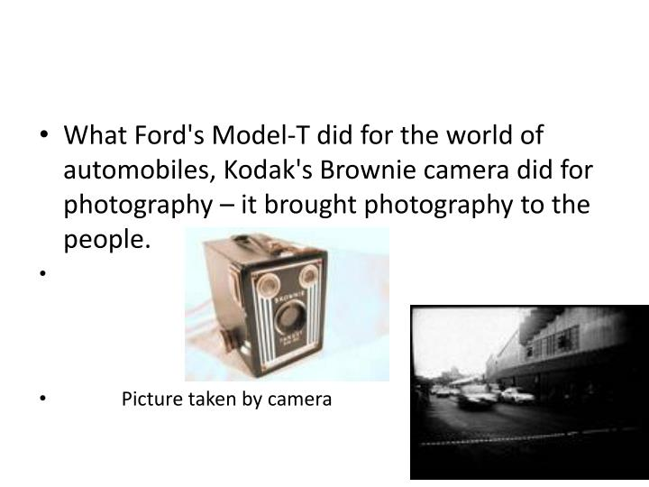 What Ford's Model-T did for the world of automobiles, Kodak's Brownie camera did for photography – it brought photography to the people.
