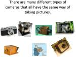 there are many different types of cameras that all have the same way of taking pictures