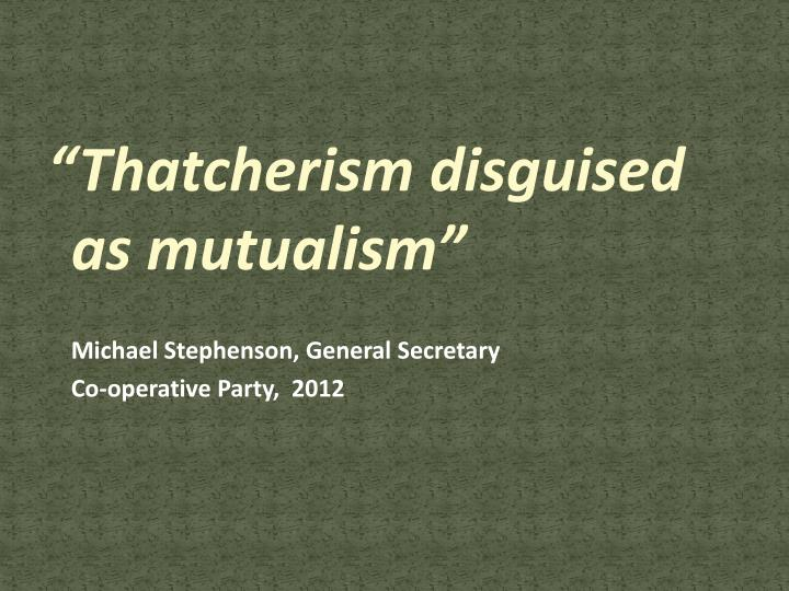 """Thatcherism disguised as mutualism"""