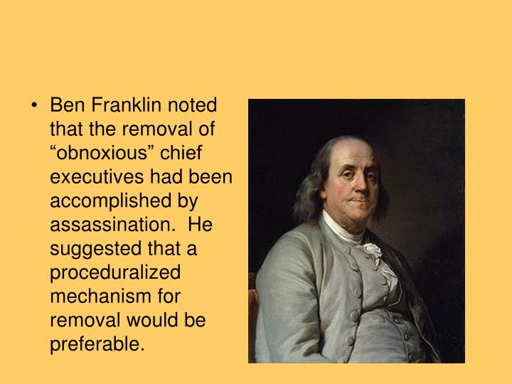 "Ben Franklin noted that the removal of ""obnoxious"" chief executives had been accomplished by assassination.  He suggested that a"