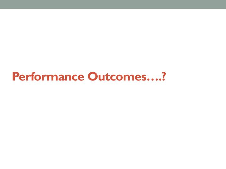 Performance Outcomes….?