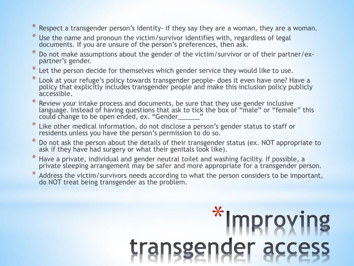 Respect a transgender person's identity- if they say they are a woman, they are a woman.