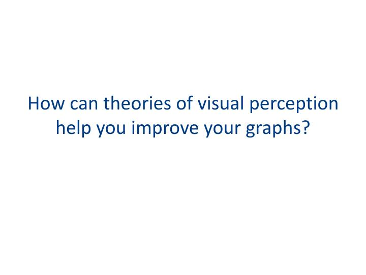 How can theories of visual perception help you improve your graphs?
