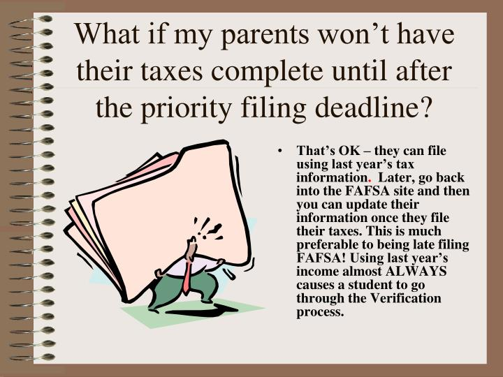 What if my parents won't have their taxes complete until after the priority filing deadline?