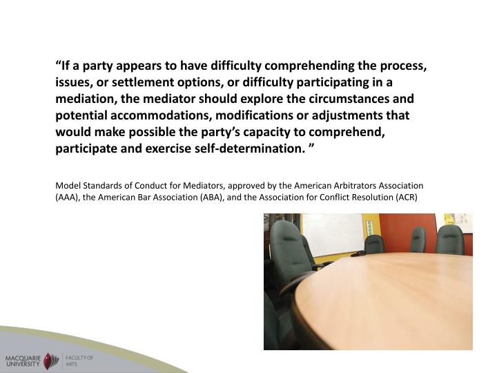 """If a party appears to have difficulty comprehending the process, issues, or settlement options, or difficulty participating in a mediation, the mediator should explore the circumstances and potential accommodations, modifications or adjustments that would make possible the party's capacity to comprehend, participate and exercise self-determination."
