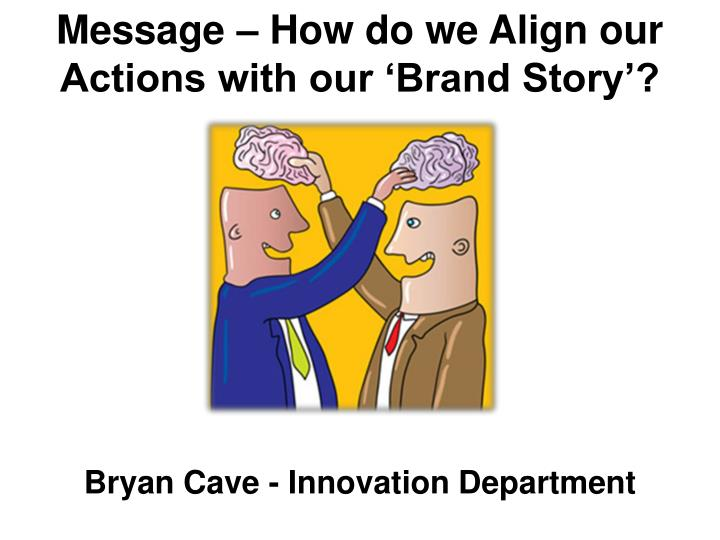 Message – How do we Align our Actions with our 'Brand Story'?