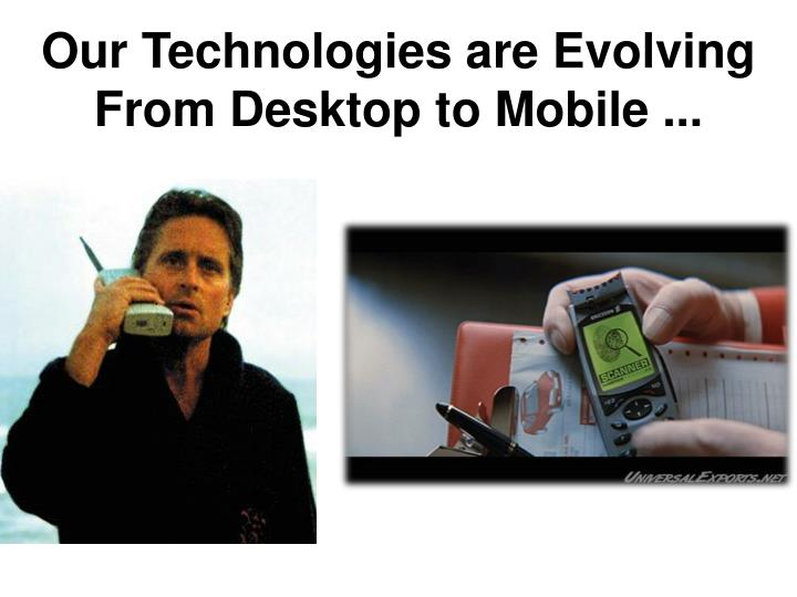 Our Technologies are Evolving From Desktop to Mobile ...
