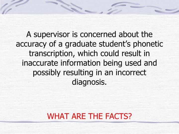 A supervisor is concerned about the accuracy of a graduate student's phonetic transcription, which could result in inaccurate information being used and possibly resulting in an incorrect diagnosis.