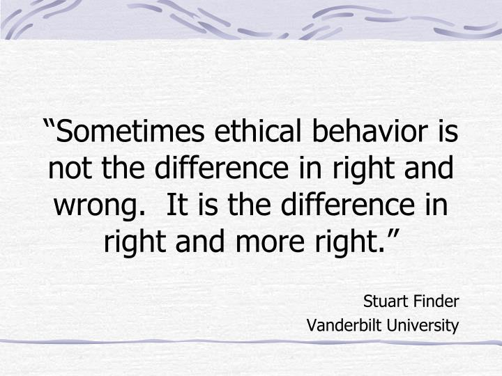 """Sometimes ethical behavior is not the difference in right and wrong.  It is the difference in right and more right."""