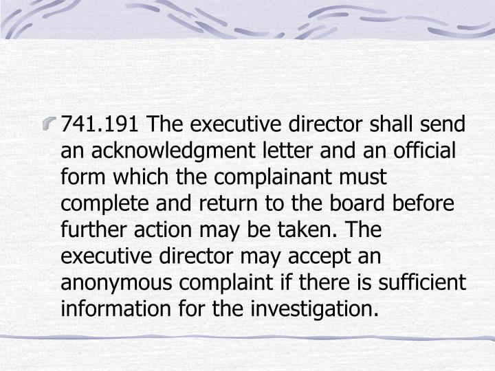 741.191 The executive director shall send an acknowledgment letter and an official form which the complainant must complete and return to the board before further action may be taken. The executive director may accept an anonymous complaint if there is sufficient information for the investigation.