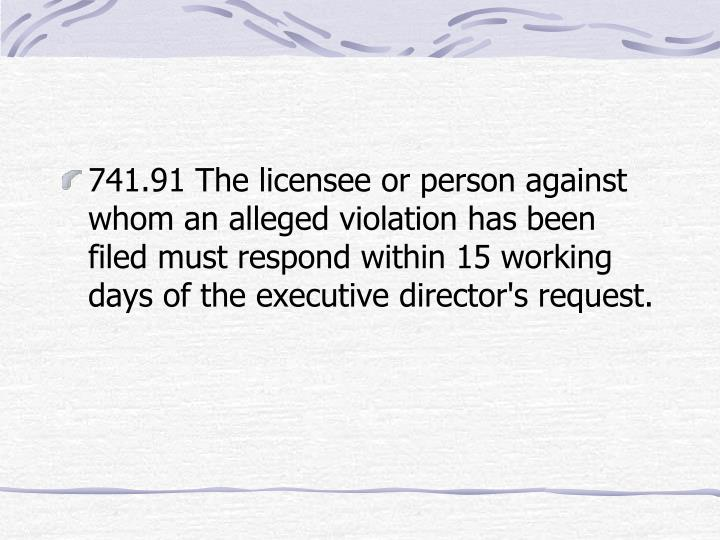 741.91 The licensee or person against whom an alleged violation has been filed must respond within 15 working days of the executive director's request.