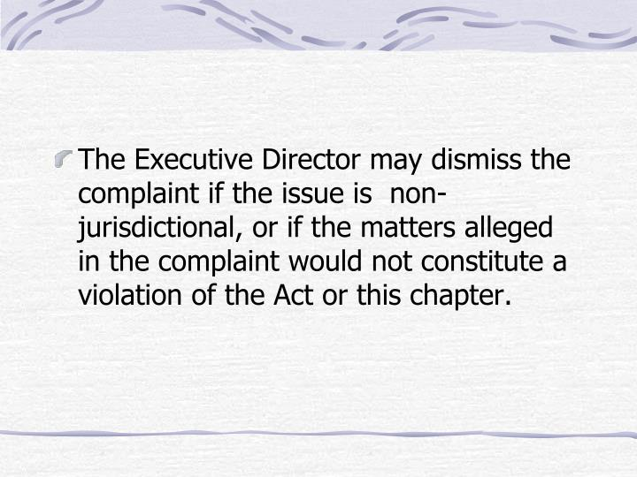 The Executive Director may dismiss the complaint if the issue is  non-jurisdictional, or if the matters alleged in the complaint would not constitute a violation of the Act or this chapter.