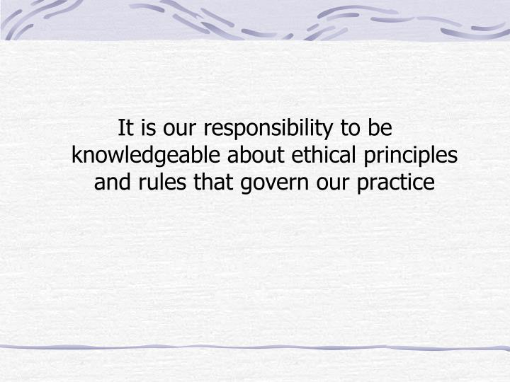 It is our responsibility to be knowledgeable about ethical principles and rules that govern our practice