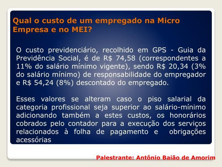 O custo previdenciário, recolhido em GPS - Guia da Previdência Social, é de R$ 74,58 (correspondentes a 11% do salário mínimo vigente), sendo R$ 20,34 (3% do salário mínimo) de responsabilidade do empregador e R$ 54,24 (8%) descontado do empregado.