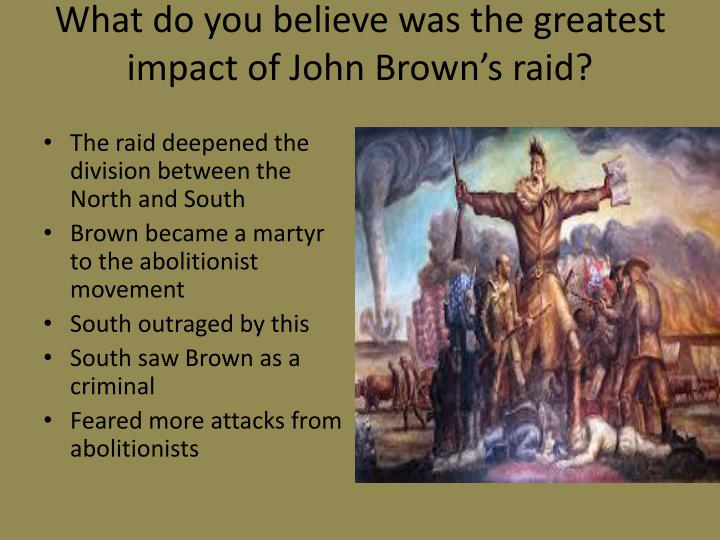 What do you believe was the greatest impact of John Brown's raid?