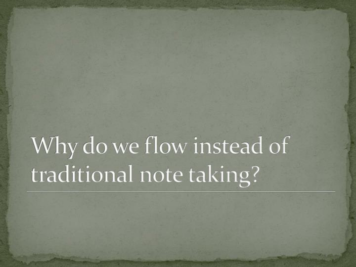 Why do we flow instead of traditional note taking?