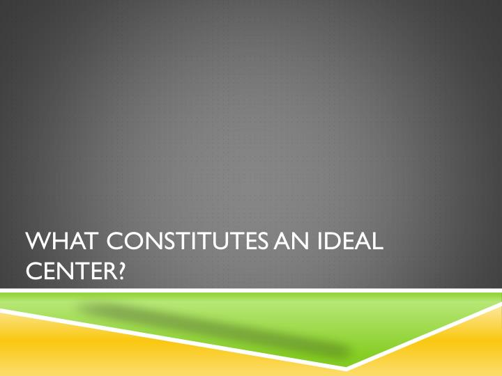 What constitutes an ideal center?