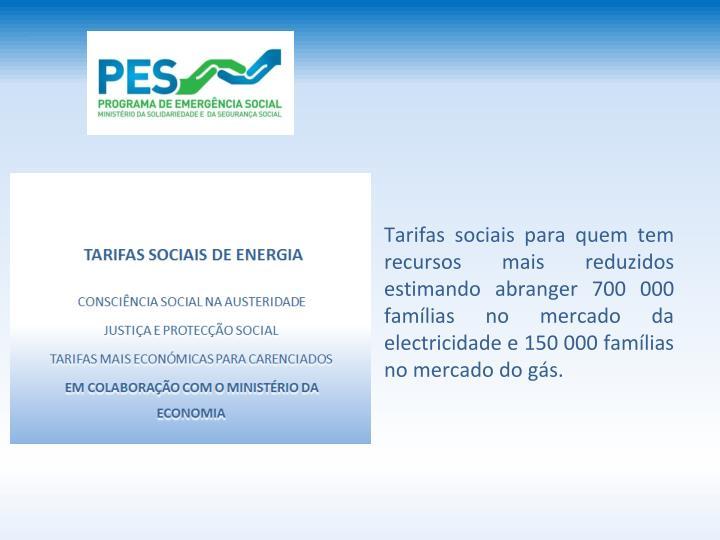 Tarifas sociais para quem tem recursos mais reduzidos estimando abranger 700 000 famlias no mercado da electricidade e 150 000 famlias no mercado do gs.