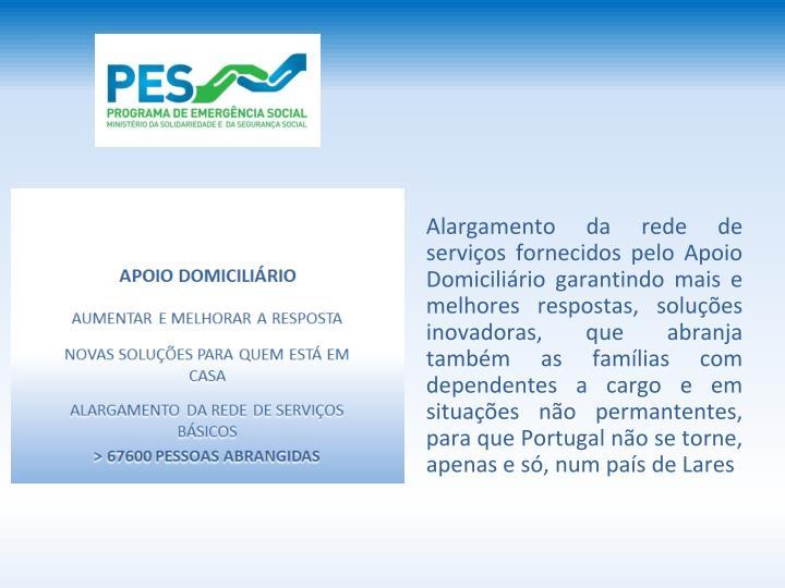 Alargamento da rede de servios fornecidos pelo Apoio Domicilirio garantindo mais e melhores respostas, solues inovadoras, que abranja tambm as famlias com dependentes a cargo e em situaes no